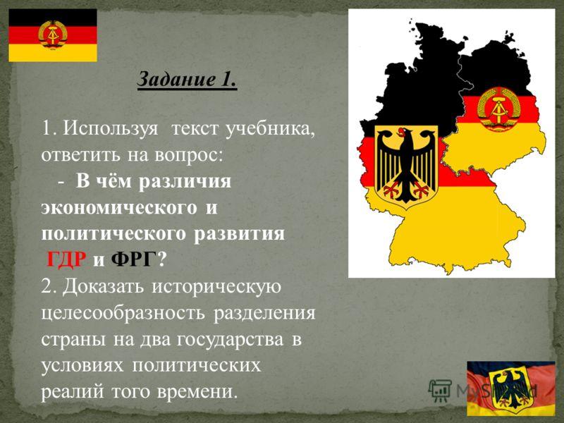 Задание 1. 1. Используя текст учебника, ответить на вопрос: - В чём различия экономического и политического развития ГДР и ФРГ? 2. Доказать историческую целесообразность разделения страны на два государства в условиях политических реалий того времени