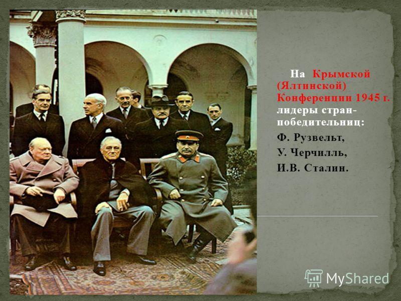 На Крымской (Ялтинской) Конференции 1945 г. лидеры стран- победительниц: Ф. Рузвельт, У. Черчилль, И.В. Сталин.