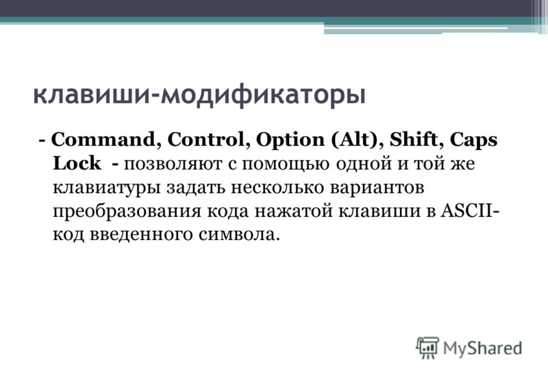 клавиши-модификаторы - Command, Control, Option (Alt), Shift, Caps Lock - позволяют с помощью одной и той же клавиатуры задать несколько вариантов преобразования кода нажатой клавиши в ASCII- код введенного символа.