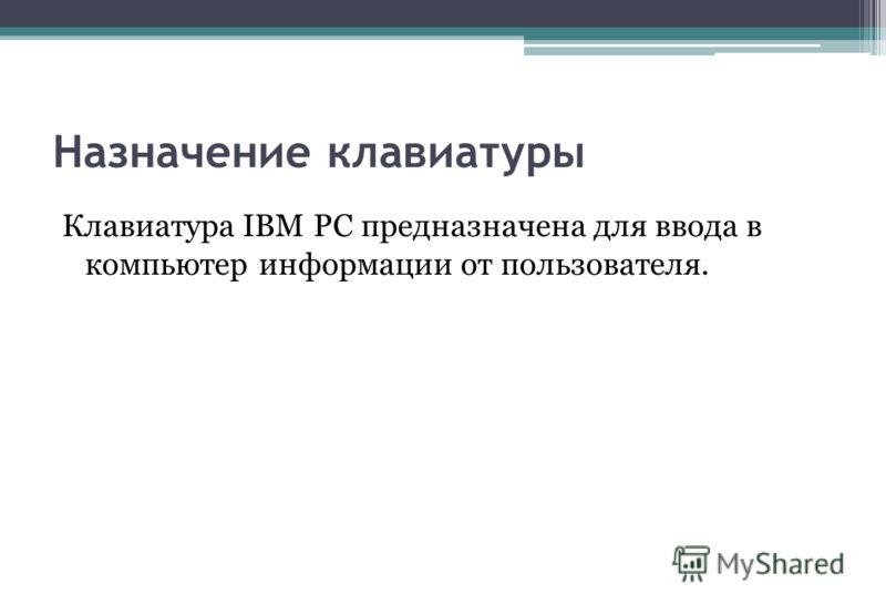 Назначение клавиатуры Клавиатура IBM PC предназначена для ввода в компьютер информации от пользователя.