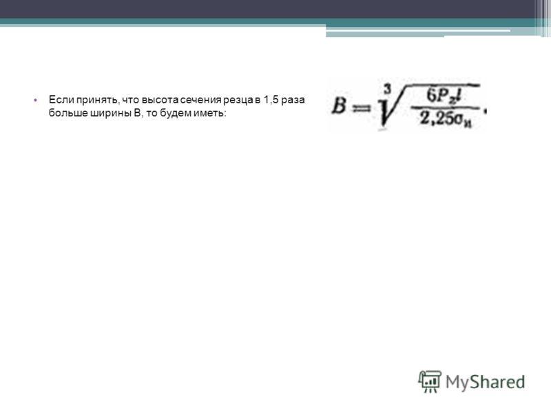 Если принять, что высота сечения резца в 1,5 раза больше ширины В, то будем иметь: