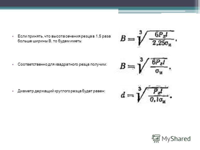 Если принять, что высота сечения резца в 1,5 раза больше ширины В, то будем иметь: Соответственно для квадратного резца получим: Диаметр держащий круглого резца будет равен: