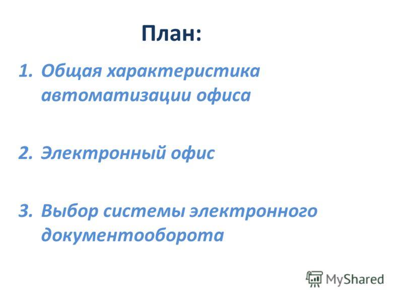 План: 1.Общая характеристика автоматизации офиса 2.Электронный офис 3.Выбор системы электронного документооборота