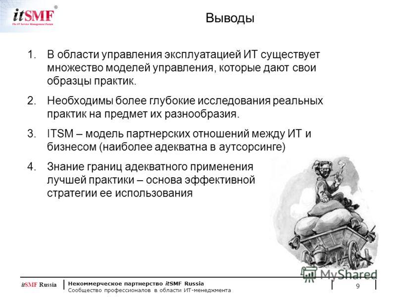 Некоммерческое партнерство itSMF Russia Сообщество профессионалов в области ИТ-менеджмента itSMF Russia 9 Выводы 1.В области управления эксплуатацией ИТ существует множество моделей управления, которые дают свои образцы практик. 2.Необходимы более гл