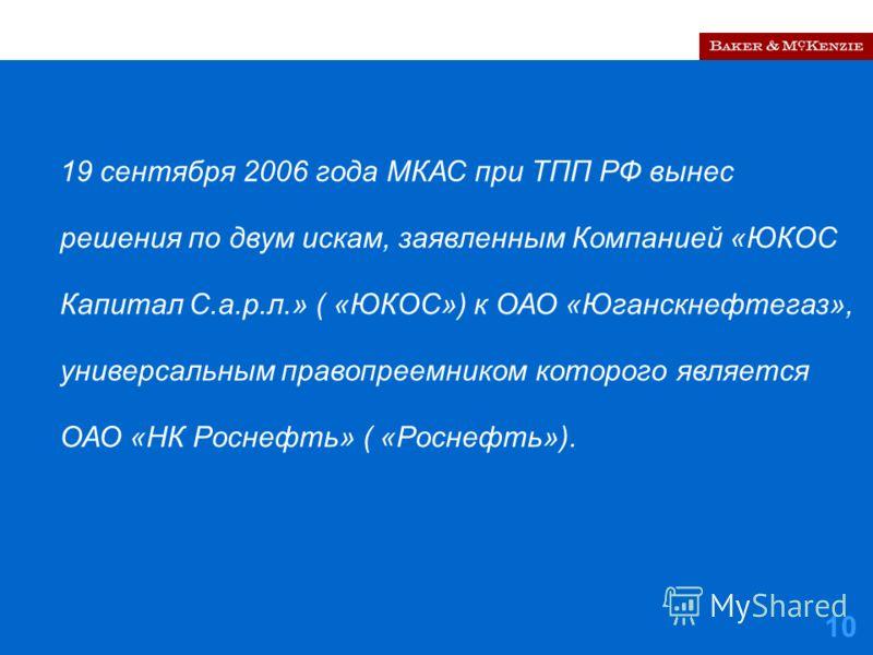 10 19 сентября 2006 года МКАС при ТПП РФ вынес решения по двум искам, заявленным Компанией «ЮКОС Капитал С.а.р.л.» ( «ЮКОС») к ОАО «Юганскнефтегаз», универсальным правопреемником которого является ОАО «НК Роснефть» ( «Роснефть»).