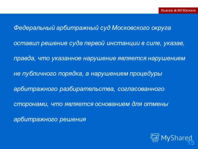 15 Федеральный арбитражный суд Московского округа оставил решение суда первой инстанции в силе, указав, правда, что указанное нарушение является нарушением не публичного порядка, а нарушением процедуры арбитражного разбирательства, согласованного сто