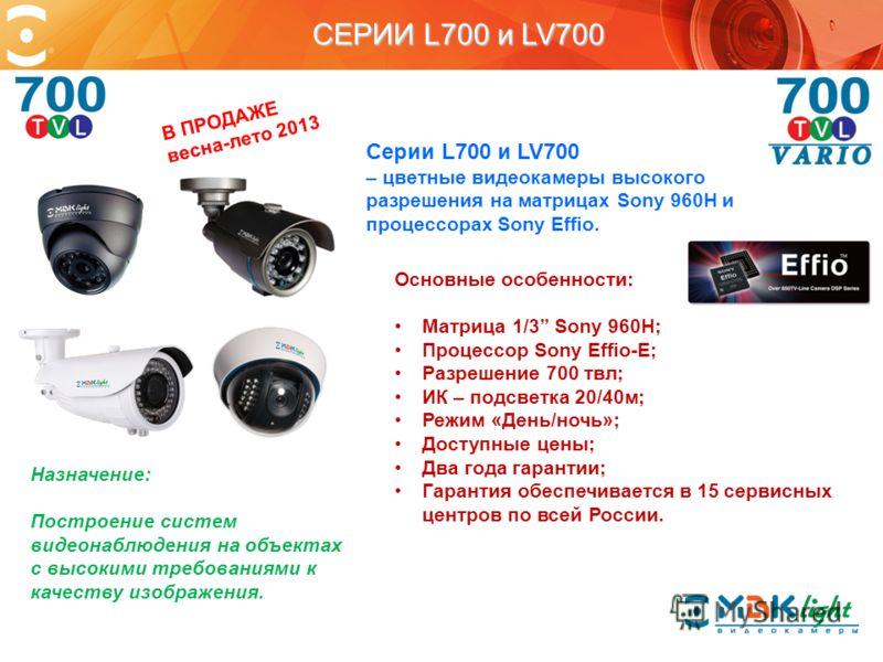 СЕРИИ L700 и LV700 Серии L700 и LV700 – цветные видеокамеры высокого разрешения на матрицах Sony 960H и процессорах Sony Effio. Основные особенности: Матрица 1/3 Sony 960H; Процессор Sony Effio-E; Разрешение 700 твл; ИК – подсветка 20/40м; Режим «Ден