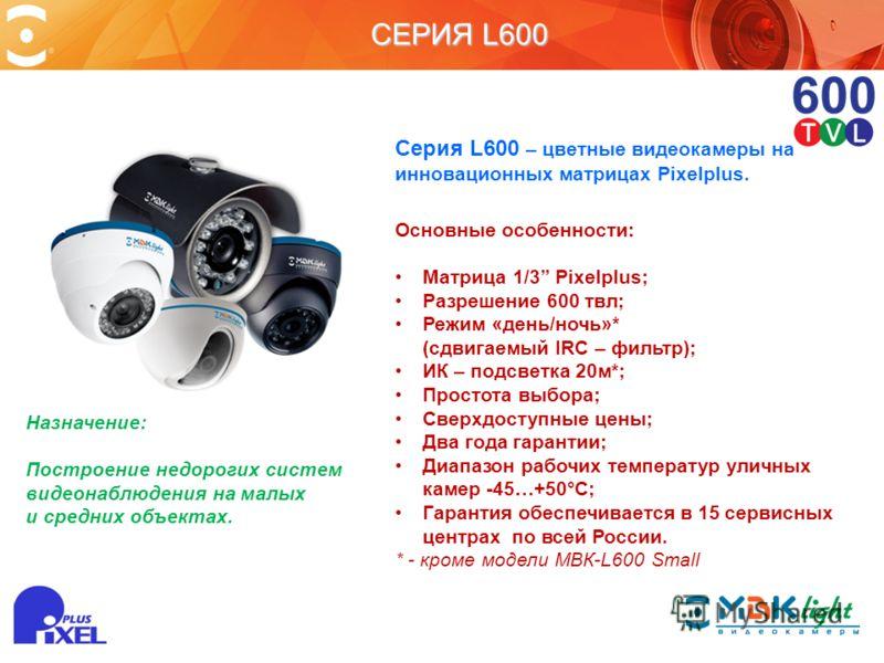 СЕРИЯ L600 Серия L600 – цветные видеокамеры на инновационных матрицах Pixelplus. Основные особенности: Матрица 1/3 Pixelplus; Разрешение 600 твл; Режим «день/ночь»* (сдвигаемый IRC – фильтр); ИК – подсветка 20м*; Простота выбора; Сверхдоступные цены;