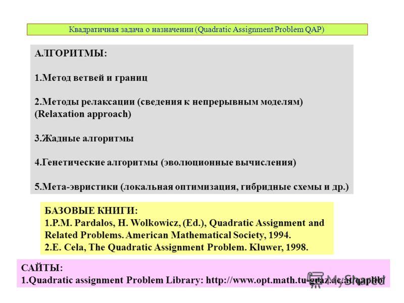 Квадратичная задача о назначении (Quadratic Assignment Problem QAP) АЛГОРИТМЫ: 1.Метод ветвей и границ 2.Методы релаксации (сведения к непрерывным моделям) (Relaxation approach) 3.Жадные алгоритмы 4.Генетические алгоритмы (эволюционные вычисления) 5.