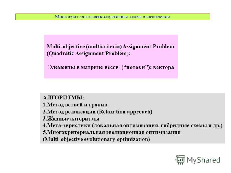 Многокритериальная квадратичная задача о назначении Multi-objective (multicriteria) Assignment Problem (Quadratic Assignment Problem): Элементы в матрице весов (потоки): вектора АЛГОРИТМЫ: 1.Метод ветвей и границ 2.Метод релаксации (Relaxation approa