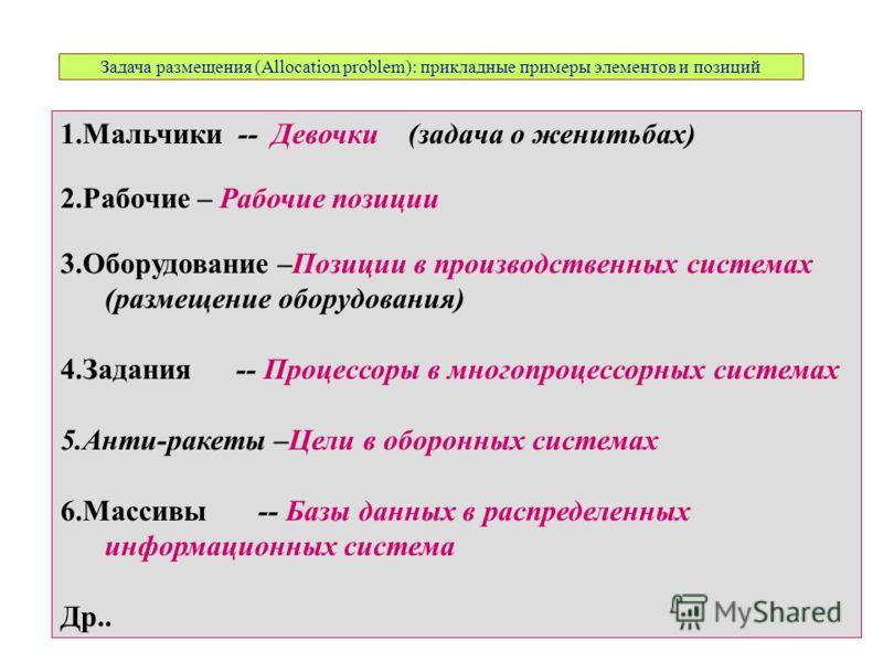 Задача размещения (Allocation problem): прикладные примеры элементов и позиций 1.Мальчики -- Девочки (задача о женитьбах) 2.Рабочие – Рабочие позиции 3.Оборудование –Позиции в производственных системах (размещение оборудования) 4.Задания -- Процессор