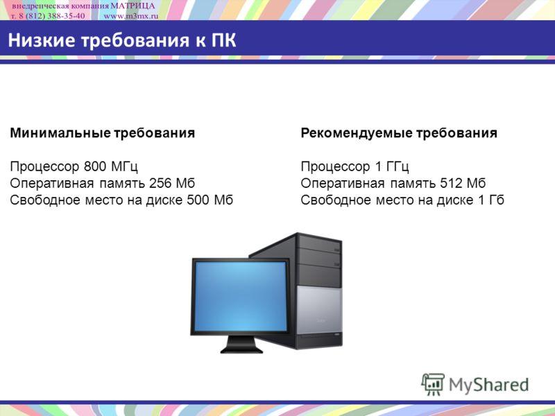 Низкие требования к ПК Минимальные требования Процессор 800 МГц Оперативная память 256 Мб Свободное место на диске 500 Мб Рекомендуемые требования Процессор 1 ГГц Оперативная память 512 Мб Свободное место на диске 1 Гб