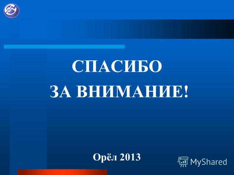 СПАСИБО ЗА ВНИМАНИЕ! Орёл 2013