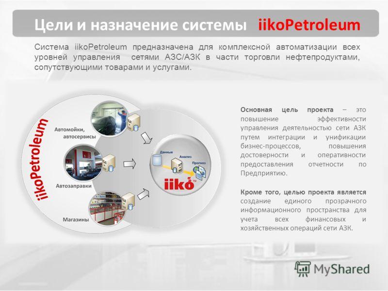 Цели и назначение системы iikoPetroleum Система iikoPetroleum предназначена для комплексной автоматизации всех уровней управления сетями АЗС/АЗК в части торговли нефтепродуктами, сопутствующими товарами и услугами. Основная цель проекта – это повышен