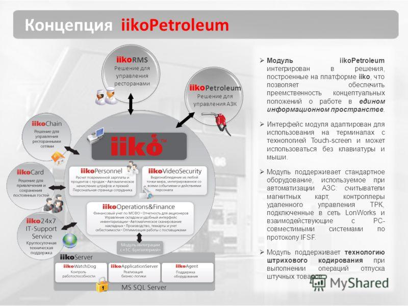 Концепция iikoPetroleum iiko RMS Решение для управления ресторанами Модуль iikoPetroleum интегрирован в решения, построенные на платформе iiko, что позволяет обеспечить преемственность концептуальных положений о работе в едином информационном простра
