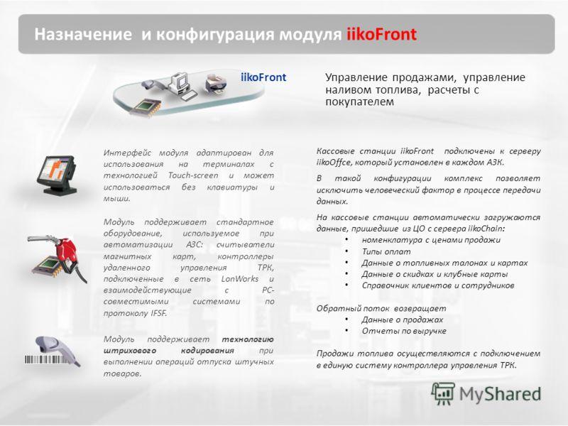 Назначение и конфигурация модуля iikoFront Управление продажами, управление наливом топлива, расчеты с покупателем Кассовые станции iikoFront подключены к серверу iikoOffce, который установлен в каждом АЗК. В такой конфигурации комплекс позволяет иск