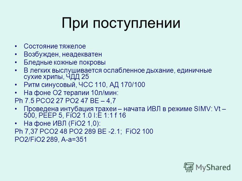 При поступлении Состояние тяжелое Возбужден, неадекватен Бледные кожные покровы В легких выслушивается ослабленное дыхание, единичные сухие хрипы, ЧДД 25 Ритм синусовый, ЧСС 110, АД 170/100 На фоне О2 терапии 10л/мин: Ph 7.5 PCO2 27 PO2 47 BE – 4,7 П
