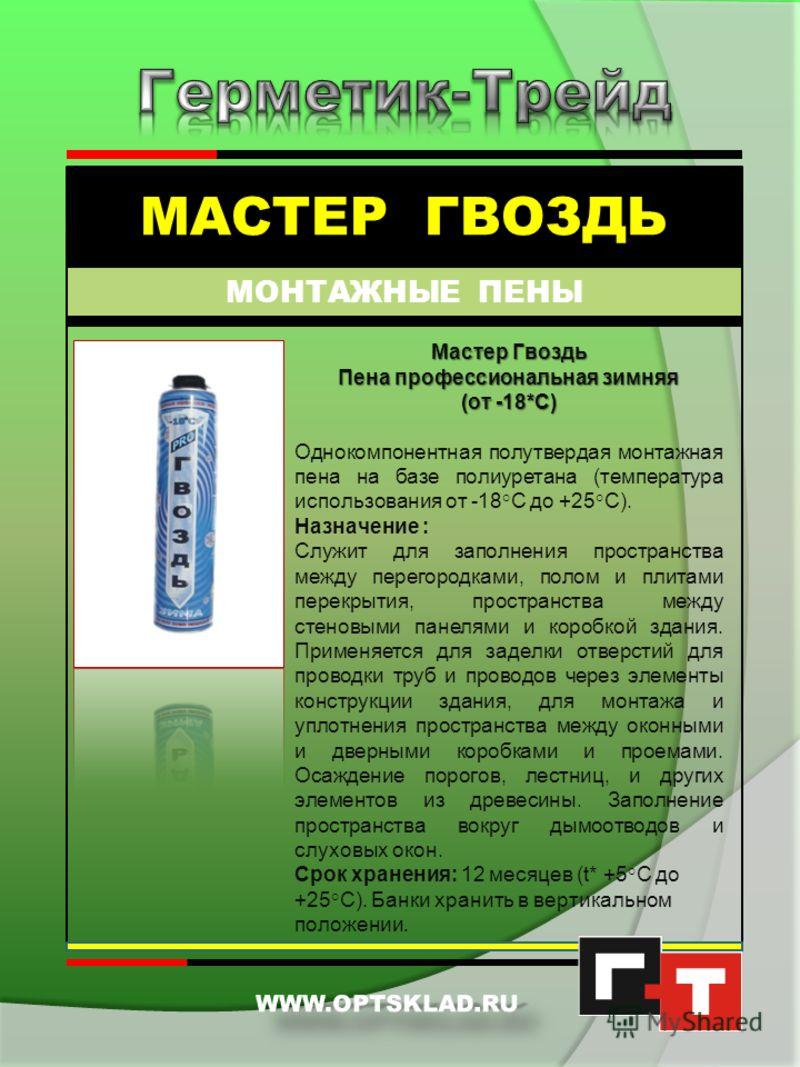 МАСТЕР ГВОЗДЬ МОНТАЖНЫЕ ПЕНЫ Гвоздь Пена монтажная полиуретановая на базе безвредного для среды газа Однокомпонентная полутвердая монтажная пена на базе полиуретана (температура использования от - 10°С). Назначение : служит для заполнения пространств