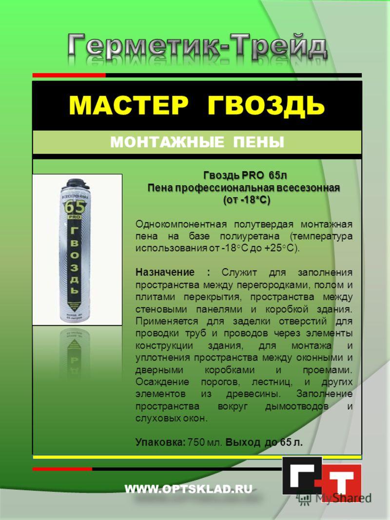 МАСТЕР ГВОЗДЬ МОНТАЖНЫЕ ПЕНЫ Мастер Гвоздь Пена монтажная зимняя (от -18*С) Однокомпонентная полутвердая монтажная пена на базе полиуретана (температура использования от -18°C до +25°C). Назначение : заполнение пространства между перегородками, полом
