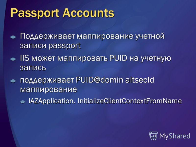 Passport Accounts Поддерживает маппирование учетной записи passport IIS может маппировать PUID на учетную запись поддерживает PUID@domin altsecId маппирование IAZApplication. InitializeClientContextFromName