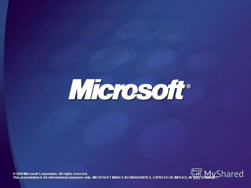 © 2004 Microsoft Corporation. All rights reserved. This presentation is for informational purposes only. MICROSOFT MAKES NO WARRANTIES, EXPRESS OR IMPLIED, IN THIS SUMMARY.