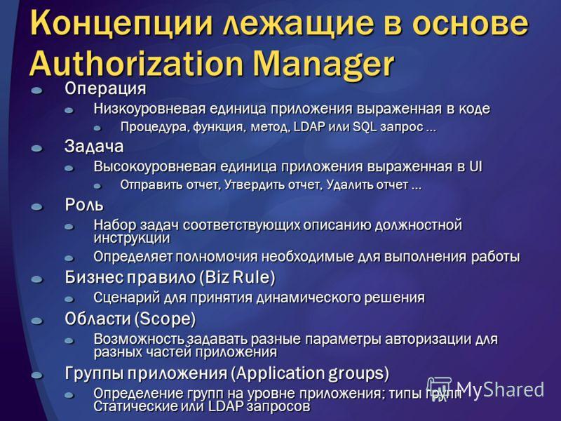Концепции лежащие в основе Authorization Manager Операция Низкоуровневая единица приложения выраженная в коде Процедура, функция, метод, LDAP или SQL запрос … Задача Высокоуровневая единица приложения выраженная в UI Отправить отчет, Утвердить отчет,