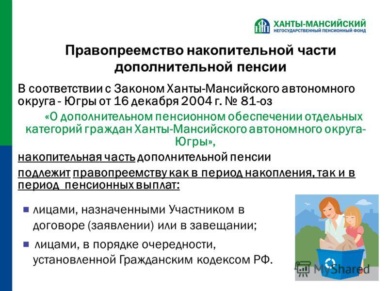 Правопреемство накопительной части дополнительной пенсии В соответствии с Законом Ханты-Мансийского автономного округа - Югры от 16 декабря 2004 г. 81-оз «О дополнительном пенсионном обеспечении отдельных категорий граждан Ханты-Мансийского автономно
