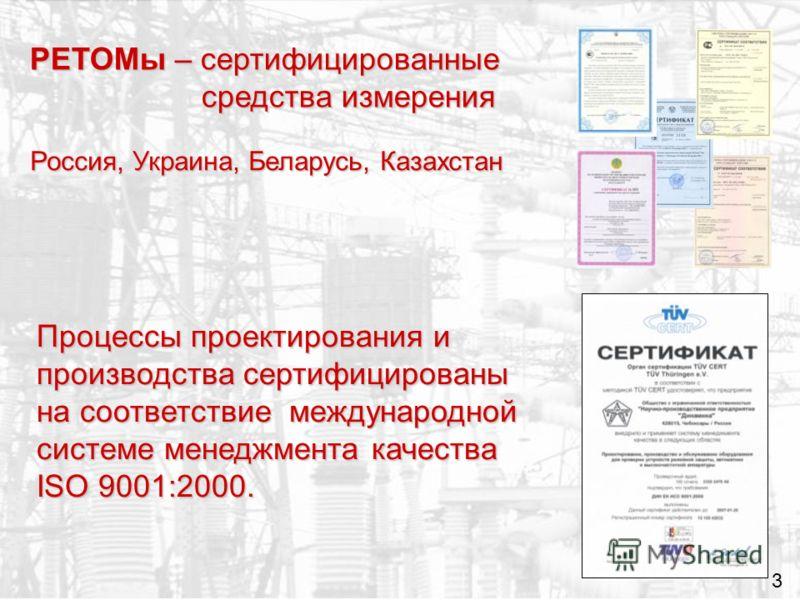 РЕТОМы – сертифицированные средства измерения 3 Процессы проектирования и производства сертифицированы на соответствие международной системе менеджмента качества ISO 9001:2000. Россия, Украина, Беларусь, Казахстан
