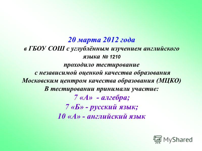 20 марта 2012 года в ГБОУ СОШ с углублённым изучением английского языка 1210 проходило тестирование с независимой оценкой качества образования Московским центром качества образования (МЦКО) В тестировании принимали участие: 7 «А» - алгебра; 7 «Б» - р