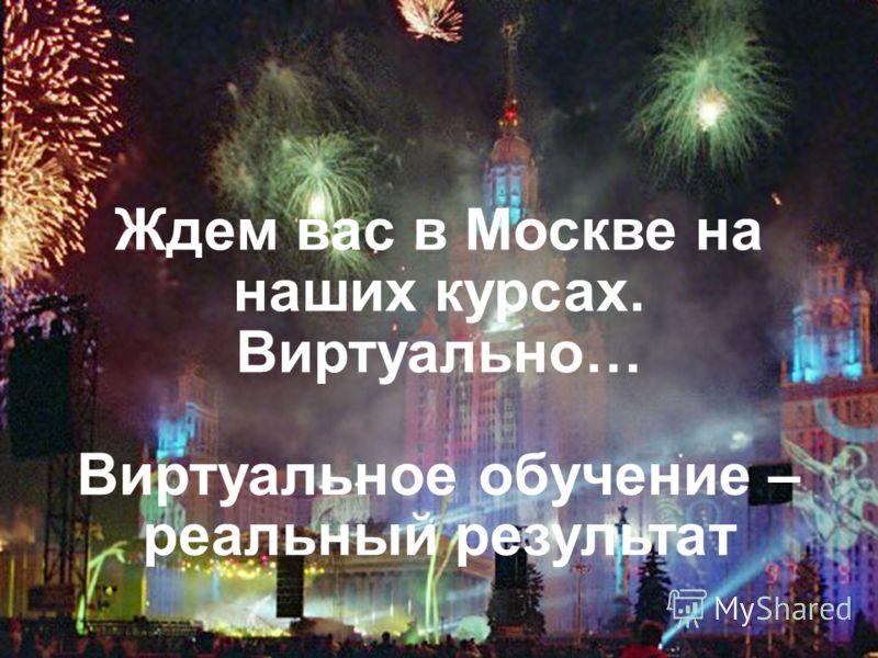 Ждем вас в Москве на наших курсах. Виртуально… Виртуальное обучение – реальный результат