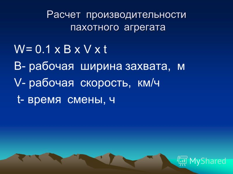 Расчет производительности пахотного агрегата W= 0.1 х B х V х t В- рабочая ширина захвата, м V- рабочая скорость, км/ч t- время смены, ч