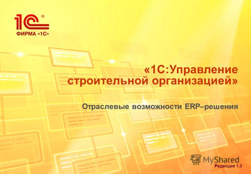 Редакция 1.3 «1С:Управление строительной организацией» Отраслевые возможности ERP–решения