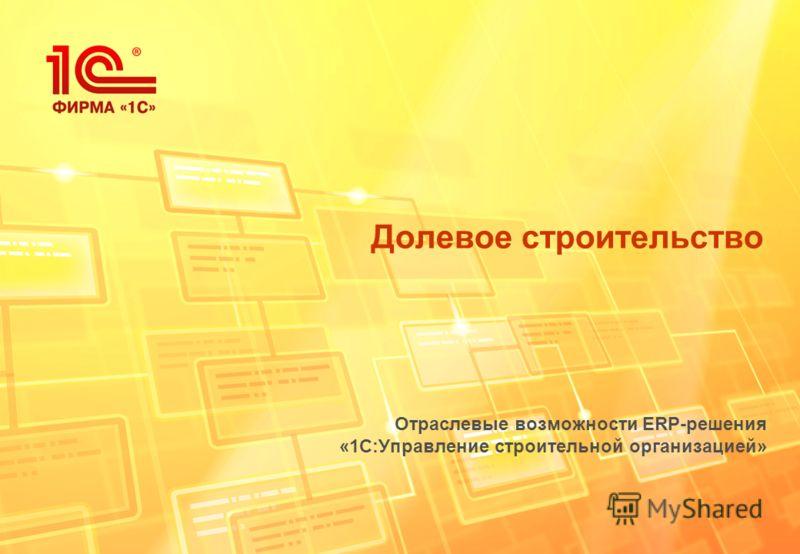 Долевое строительство Отраслевые возможности ERP-решения «1С:Управление строительной организацией»