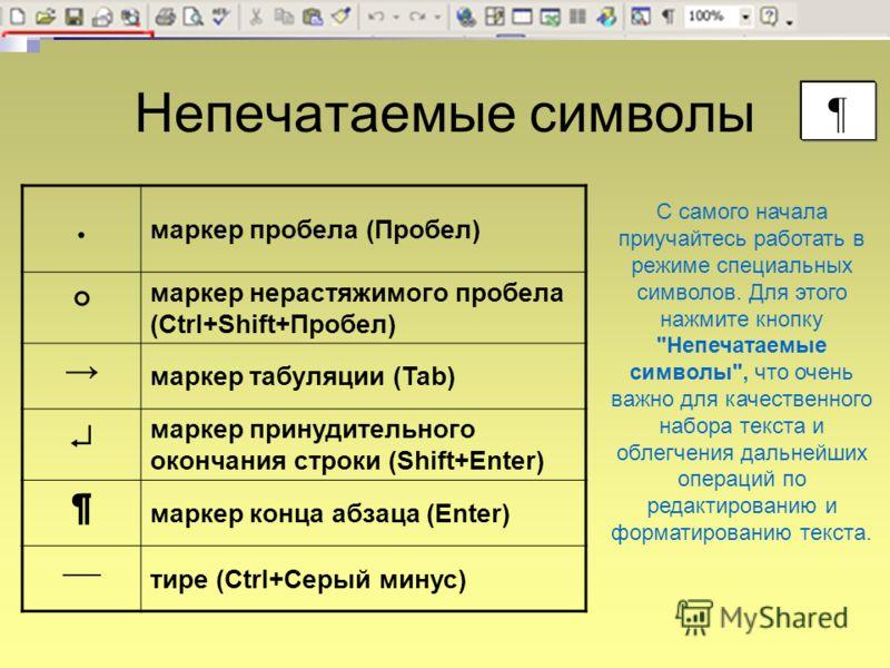Непечатаемые символы маркер пробела (Пробел) маркер нерастяжимого пробела (Ctrl+Shift+Пробел) маркер табуляции (Tab) маркер принудительного окончания строки (Shift+Enter) ¶ маркер конца абзаца (Enter) тире (Ctrl+Серый минус) ¶ С самого начала приучай