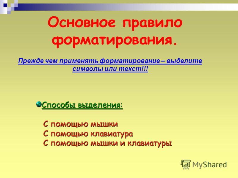 Основное правило форматирования. Прежде чем применять форматирование – выделите символы или текст!!! Способы выделения: С помощью мышки С помощью клавиатура С помощью мышки и клавиатуры