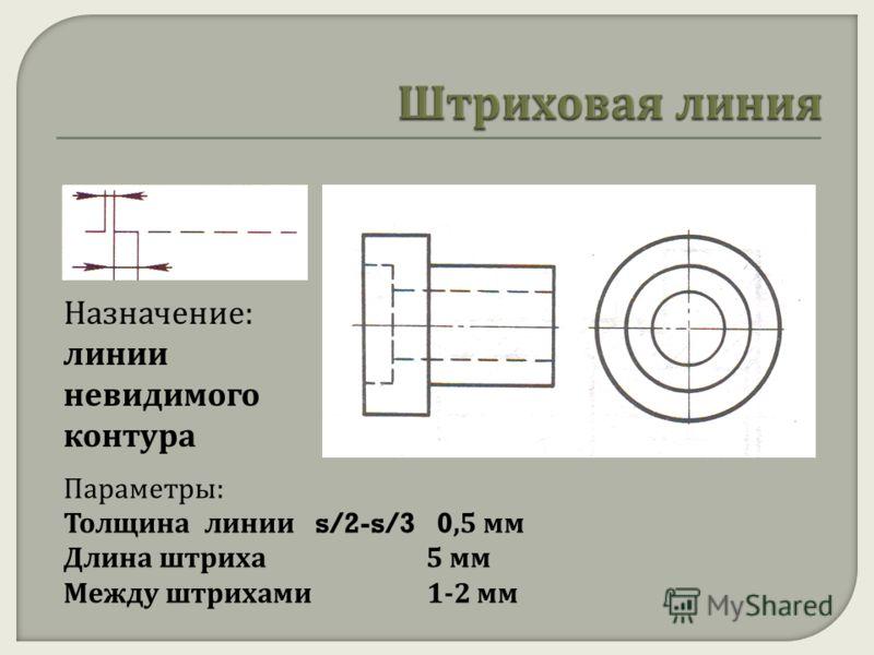 Назначение: линии невидимого контура Параметры: Толщина линии s/2-s/3 0,5 мм Длина штриха 5 мм Между штрихами 1-2 мм