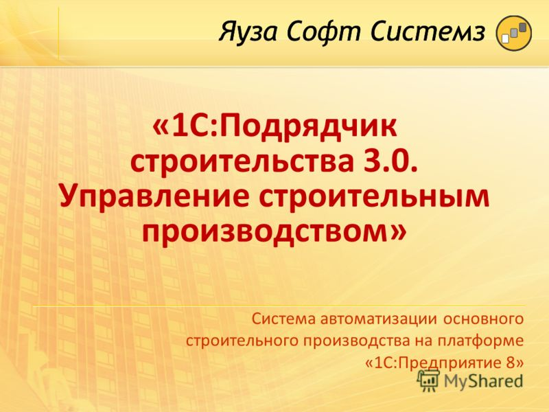 «1С:Подрядчик строительства 3.0. Управление строительным производством» Система автоматизации основного строительного производства на платформе «1С:Предприятие 8»