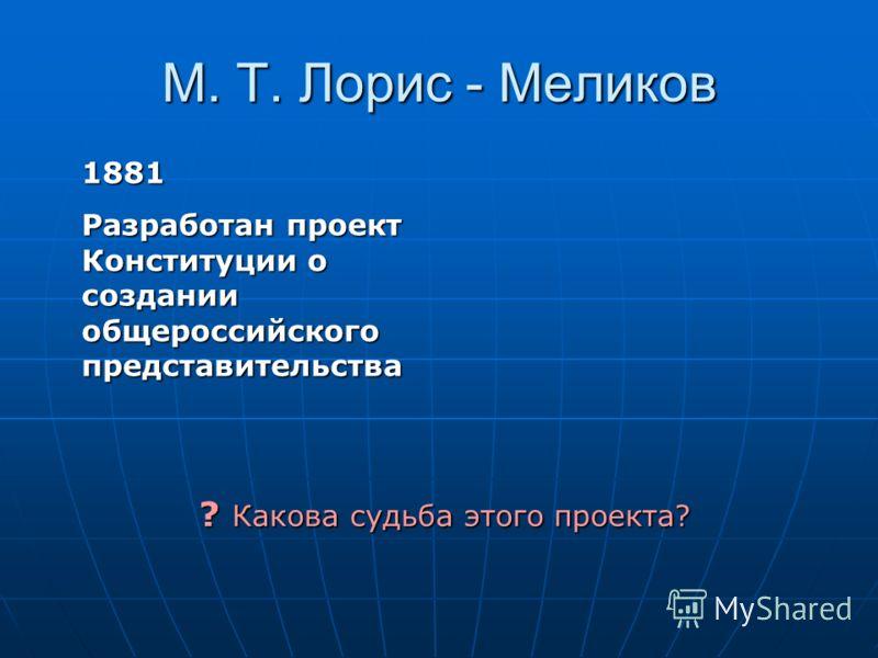 М. Т. Лорис - Меликов 1881 Разработан проект Конституции о создании общероссийского представительства ? Какова судьба этого проекта?
