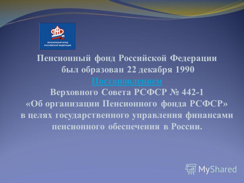 Пенсионный фонд Российской Федерации был образован 22 декабря 1990 Постановлением Верховного Совета РСФСР 442-1 «Об организации Пенсионного фонда РСФСР» в целях государственного управления финансами пенсионного обеспечения в России.