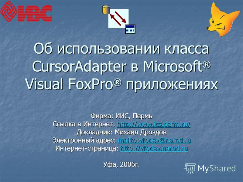 Об использовании класса CursorAdapter в Microsoft ® Visual FoxPro ® приложениях Фирма: ИИС, Пермь Ссылка в Интернет: http://www.ics.perm.ru/ http://www.ics.perm.ru/ Докладчик: Михаил Дроздов Электронный адрес: mailto:vfpdev@narod.ru mailto:vfpdev@nar