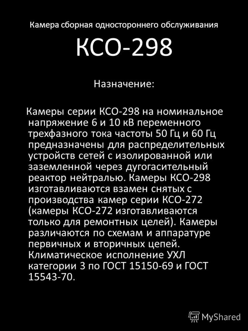 Камера сборная одностороннего обслуживания КСО-298 Назначение: Камеры серии КСО-298 на номинальное напряжение 6 и 10 кВ переменного трехфазного тока частоты 50 Гц и 60 Гц предназначены для распределительных устройств сетей с изолированной или заземле