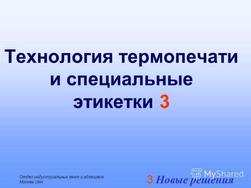 3 Новые решения Отдел индустриальных лент и адгезивов Москва 2004 Технология термопечати и специальные этикетки 3