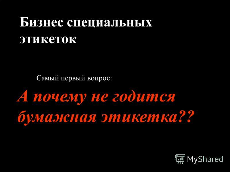 3 Новые решения Отдел индустриальных лент и адгезивов Москва 2004 Бизнес специальных этикеток Самый первый вопрос: А почему не годится бумажная этикетка??