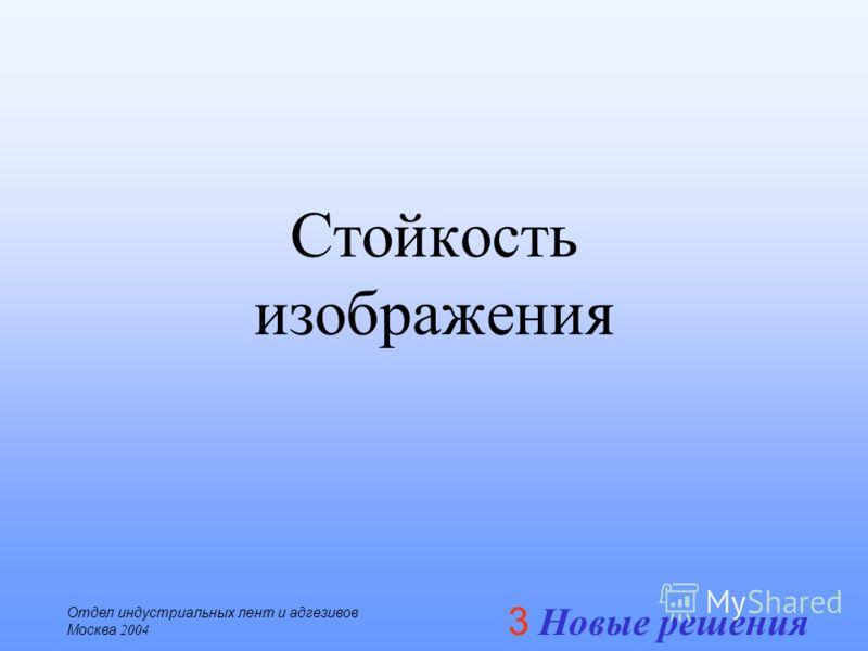 3 Новые решения Отдел индустриальных лент и адгезивов Москва 2004 Стойкость изображения