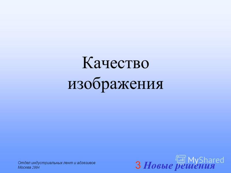 3 Новые решения Отдел индустриальных лент и адгезивов Москва 2004 Качество изображения
