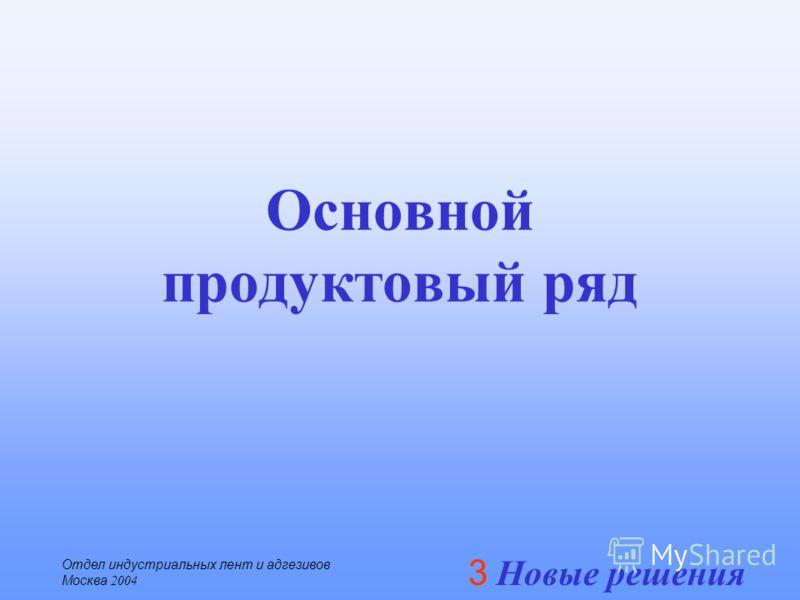 3 Новые решения Отдел индустриальных лент и адгезивов Москва 2004 Основной продуктовый ряд
