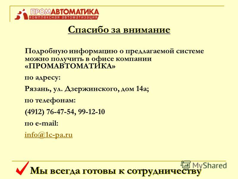 Мы всегда готовы к сотрудничеству Подробную информацию о предлагаемой системе можно получить в офисе компании «ПРОМАВТОМАТИКА» по адресу: Рязань, ул. Дзержинского, дом 14а; по телефонам: (4912) 76-47-54, 99-12-10 по e-mail: info@1с-pa.ruinfo@1с-pa.ru