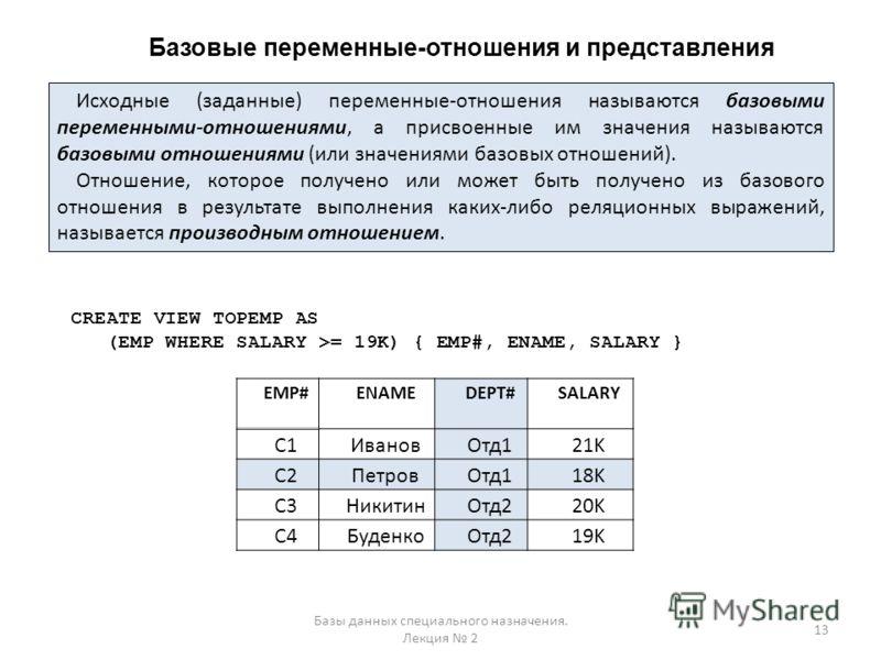 Базовые переменные-отношения и представления 13 Базы данных специального назначения. Лекция 2 Исходные (заданные) переменные-отношения называются базовыми переменными-отношениями, а присвоенные им значения называются базовыми отношениями (или значени