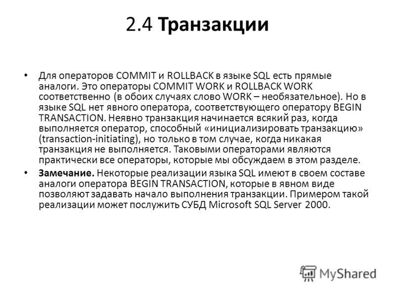 2.4 Транзакции Для операторов COMMIT и ROLLBACK в языке SQL есть прямые аналоги. Это операторы COMMIT WORK и ROLLBACK WORK соответственно (в обоих случаях слово WORK – необязательное). Но в языке SQL нет явного оператора, соответствующего оператору B