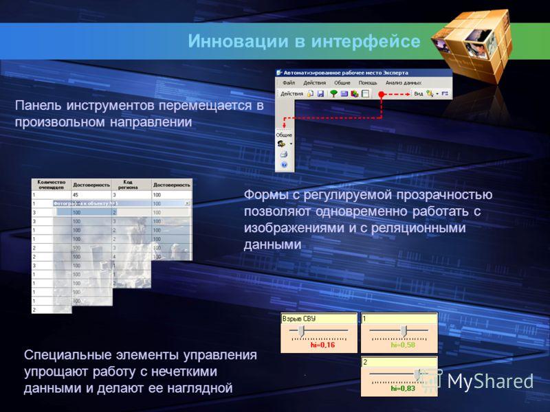 Инновации в интерфейсе Панель инструментов перемещается в произвольном направлении Формы с регулируемой прозрачностью позволяют одновременно работать с изображениями и с реляционными данными Специальные элементы управления упрощают работу с нечеткими
